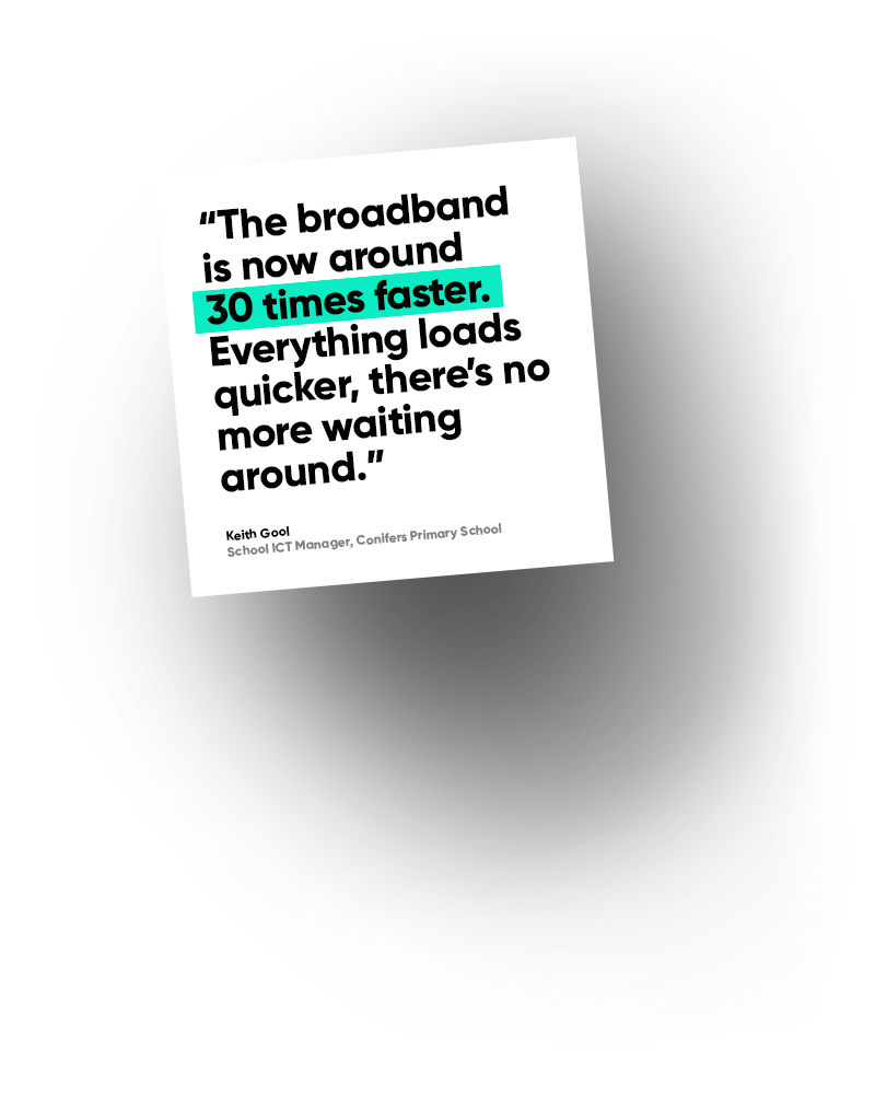 The broadband is now around 30 times faster. Everything loads quicker, there's no more waiting around - Keith Gool, School ICT Manager, Conifers Primary School