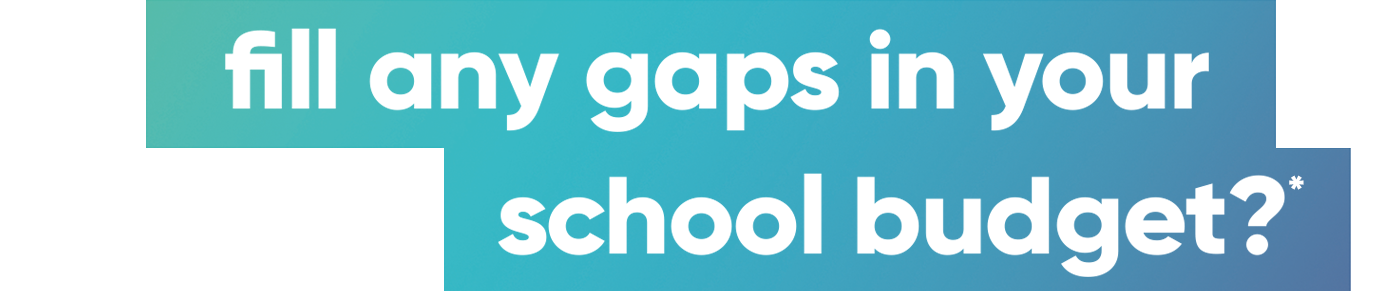 fill any gaps in your school budget?